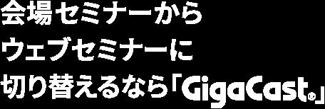 会場セミナーからウェブセミナーに切り替えるなら「GigaCast」